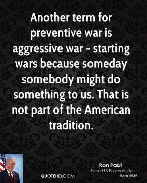 Another term for preventive war is aggressive war - starting wars because someday somebody might do something to us. That is not part of the American tradition.