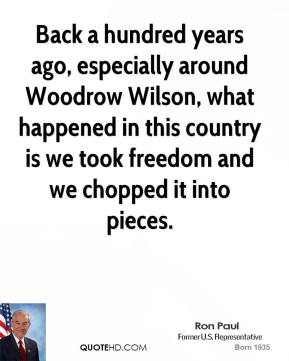Back a hundred years ago, especially around Woodrow Wilson, what happened in this country is we took freedom and we chopped it into pieces.