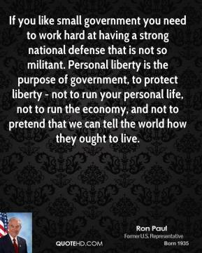 If you like small government you need to work hard at having a strong national defense that is not so militant. Personal liberty is the purpose of government, to protect liberty - not to run your personal life, not to run the economy, and not to pretend that we can tell the world how they ought to live.