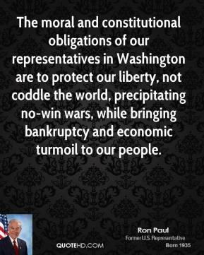 Ron Paul - The moral and constitutional obligations of our representatives in Washington are to protect our liberty, not coddle the world, precipitating no-win wars, while bringing bankruptcy and economic turmoil to our people.