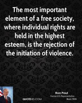 Ron Paul - The most important element of a free society, where individual rights are held in the highest esteem, is the rejection of the initiation of violence.