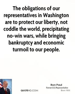 Ron Paul - The obligations of our representatives in Washington are to protect our liberty, not coddle the world, precipitating no-win wars, while bringing bankruptcy and economic turmoil to our people.