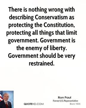 Ron Paul - There is nothing wrong with describing Conservatism as protecting the Constitution, protecting all things that limit government. Government is the enemy of liberty. Government should be very restrained.