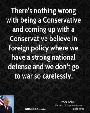 Ron Paul - There's nothing wrong with being a Conservative and coming up with a Conservative believe in foreign policy where we have a strong national defense and we don't go to war so carelessly.