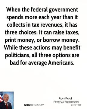 Ron Paul - When the federal government spends more each year than it collects in tax revenues, it has three choices: It can raise taxes, print money, or borrow money. While these actions may benefit politicians, all three options are bad for average Americans.