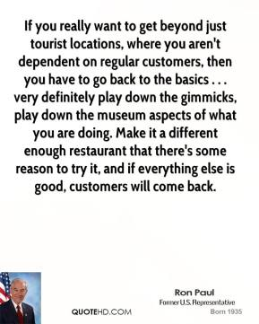 Ron Paul  - If you really want to get beyond just tourist locations, where you aren't dependent on regular customers, then you have to go back to the basics . . . very definitely play down the gimmicks, play down the museum aspects of what you are doing. Make it a different enough restaurant that there's some reason to try it, and if everything else is good, customers will come back.
