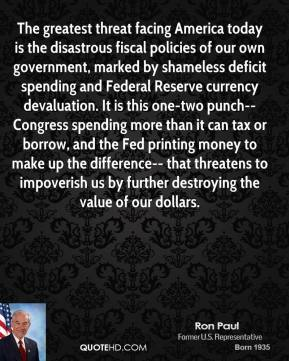 Ron Paul  - The greatest threat facing America today is the disastrous fiscal policies of our own government, marked by shameless deficit spending and Federal Reserve currency devaluation. It is this one-two punch-- Congress spending more than it can tax or borrow, and the Fed printing money to make up the difference-- that threatens to impoverish us by further destroying the value of our dollars.
