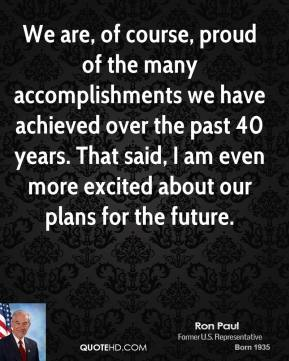 Ron Paul  - We are, of course, proud of the many accomplishments we have achieved over the past 40 years. That said, I am even more excited about our plans for the future.