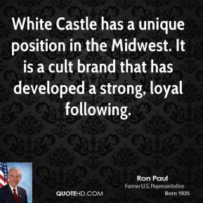 Ron Paul  - White Castle has a unique position in the Midwest. It is a cult brand that has developed a strong, loyal following.