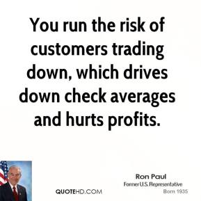 Ron Paul  - You run the risk of customers trading down, which drives down check averages and hurts profits.
