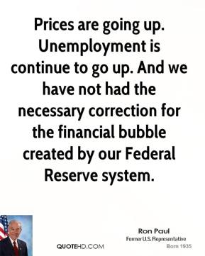 Ron Paul - Prices are going up. Unemployment is continue to go up. And we have not had the necessary correction for the financial bubble created by our Federal Reserve system.