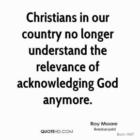 Roy Moore  - Christians in our country no longer understand the relevance of acknowledging God anymore.