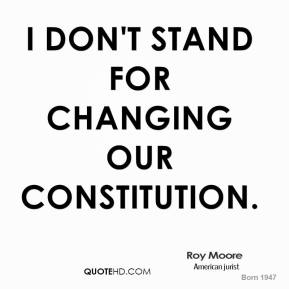 Roy Moore  - I don't stand for changing our Constitution.