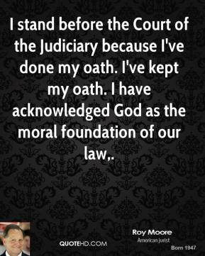 Roy Moore  - I stand before the Court of the Judiciary because I've done my oath. I've kept my oath. I have acknowledged God as the moral foundation of our law.