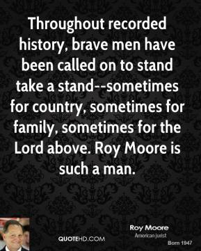 Roy Moore  - Throughout recorded history, brave men have been called on to stand take a stand--sometimes for country, sometimes for family, sometimes for the Lord above. Roy Moore is such a man.