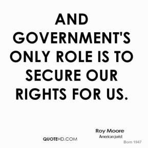 And government's only role is to secure our rights for us.