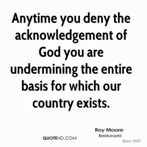 Roy Moore - Anytime you deny the acknowledgement of God you are undermining the entire basis for which our country exists.