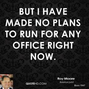 But I have made no plans to run for any office right now.