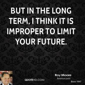 But in the long term, I think it is improper to limit your future.