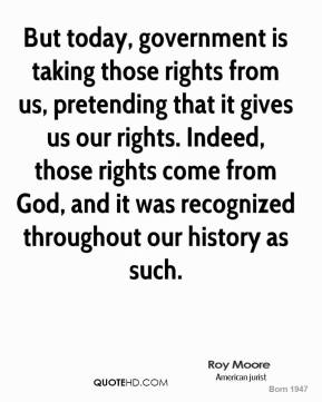 Roy Moore - But today, government is taking those rights from us, pretending that it gives us our rights. Indeed, those rights come from God, and it was recognized throughout our history as such.