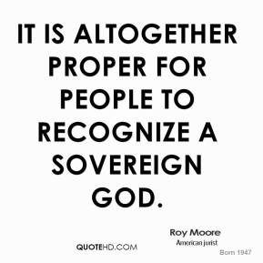 Roy Moore - It is altogether proper for people to recognize a sovereign God.
