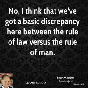 No, I think that we've got a basic discrepancy here between the rule of law versus the rule of man.