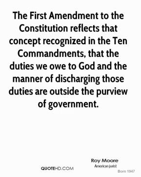 Roy Moore - The First Amendment to the Constitution reflects that concept recognized in the Ten Commandments, that the duties we owe to God and the manner of discharging those duties are outside the purview of government.