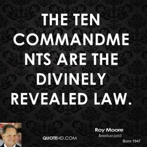 Roy Moore - The Ten Commandments are the divinely revealed law.