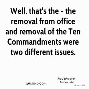 Roy Moore - Well, that's the - the removal from office and removal of the Ten Commandments were two different issues.