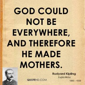 Rudyard Kipling - God could not be everywhere, and therefore he made mothers.