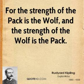 For the strength of the Pack is the Wolf, and the strength of the Wolf is the Pack.