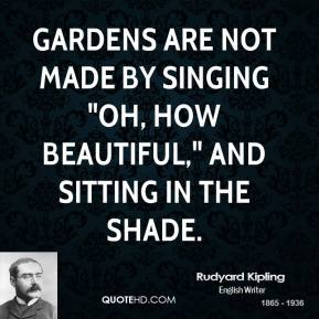 """Rudyard Kipling  - Gardens are not made by singing """"Oh, how beautiful,"""" and sitting in the shade."""