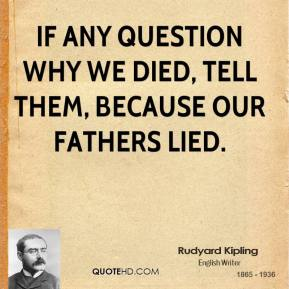 If any question why we died, Tell them, because our fathers lied.
