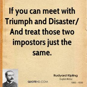 Rudyard Kipling  - If you can meet with Triumph and Disaster/ And treat those two impostors just the same.