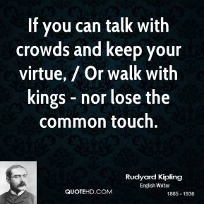 Rudyard Kipling  - If you can talk with crowds and keep your virtue, / Or walk with kings - nor lose the common touch.