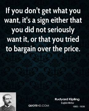 If you don't get what you want, it's a sign either that you did not seriously want it, or that you tried to bargain over the price.