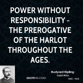 Rudyard Kipling  - Power without responsibility - the prerogative of the harlot throughout the ages.