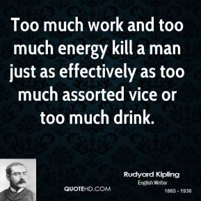 Too much work and too much energy kill a man just as effectively as too much assorted vice or too much drink.