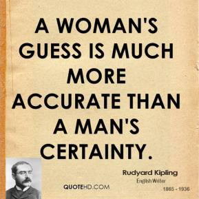 Rudyard Kipling - A woman's guess is much more accurate than a man's certainty.