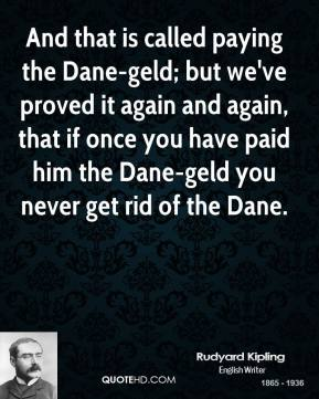 Rudyard Kipling - And that is called paying the Dane-geld; but we've proved it again and again, that if once you have paid him the Dane-geld you never get rid of the Dane.