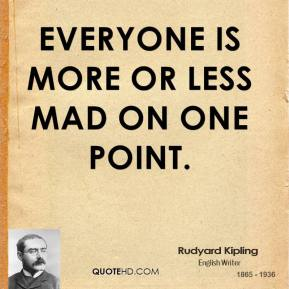 Rudyard Kipling - Everyone is more or less mad on one point.