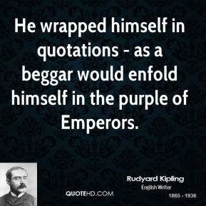 Rudyard Kipling - He wrapped himself in quotations - as a beggar would enfold himself in the purple of Emperors.
