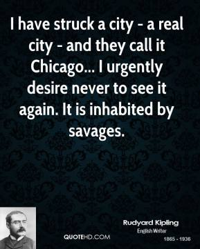 Rudyard Kipling - I have struck a city - a real city - and they call it Chicago... I urgently desire never to see it again. It is inhabited by savages.