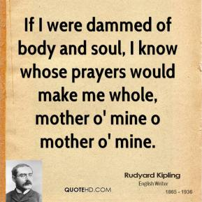 Rudyard Kipling - If I were dammed of body and soul, I know whose prayers would make me whole, mother o' mine o mother o' mine.