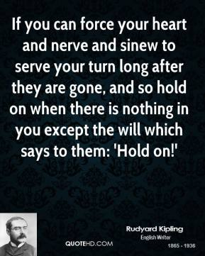 Rudyard Kipling - If you can force your heart and nerve and sinew to serve your turn long after they are gone, and so hold on when there is nothing in you except the will which says to them: 'Hold on!'