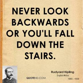 Never look backwards or you'll fall down the stairs.