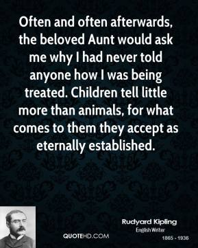 Rudyard Kipling - Often and often afterwards, the beloved Aunt would ask me why I had never told anyone how I was being treated. Children tell little more than animals, for what comes to them they accept as eternally established.