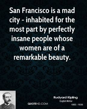 Rudyard Kipling - San Francisco is a mad city - inhabited for the most part by perfectly insane people whose women are of a remarkable beauty.