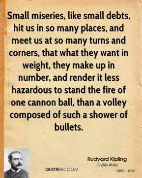 Rudyard Kipling - Small miseries, like small debts, hit us in so many places, and meet us at so many turns and corners, that what they want in weight, they make up in number, and render it less hazardous to stand the fire of one cannon ball, than a volley composed of such a shower of bullets.