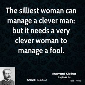 Rudyard Kipling - The silliest woman can manage a clever man; but it needs a very clever woman to manage a fool.